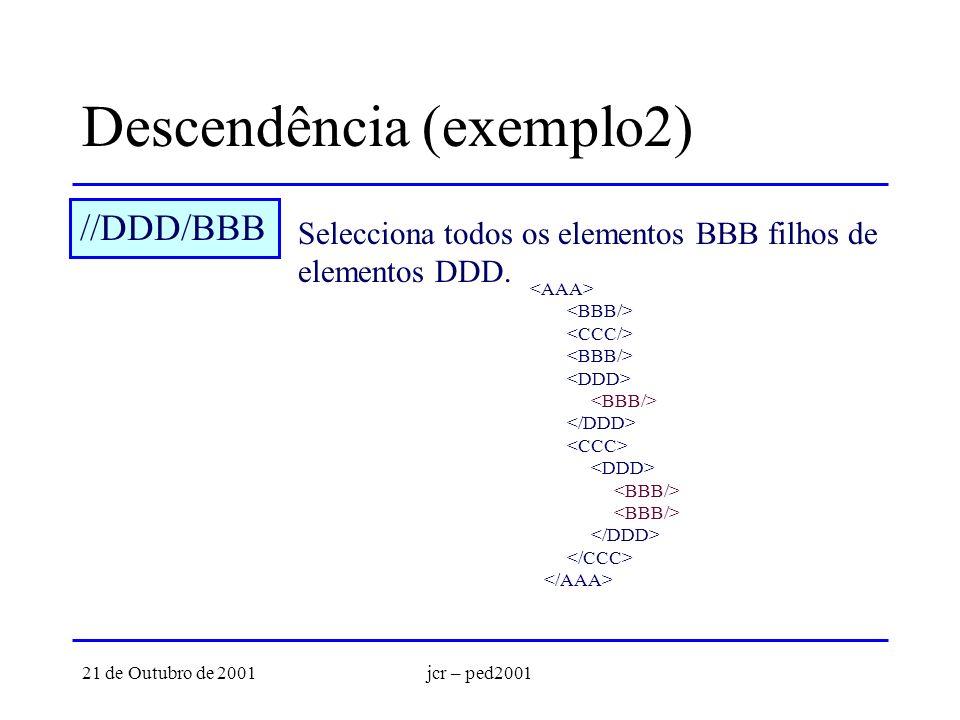 21 de Outubro de 2001jcr – ped2001 Descendência (exemplo2) //DDD/BBB Selecciona todos os elementos BBB filhos de elementos DDD.
