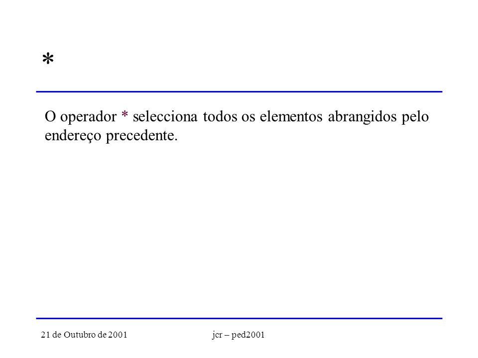 21 de Outubro de 2001jcr – ped2001 * O operador * selecciona todos os elementos abrangidos pelo endereço precedente.