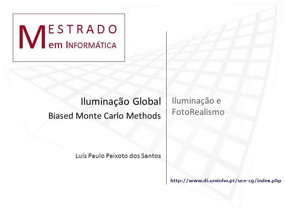 http://www.di.uminho.pt/uce-cg/index.php Iluminação e FotoRealismo Iluminação Global Biased Monte Carlo Methods Luís Paulo Peixoto dos Santos