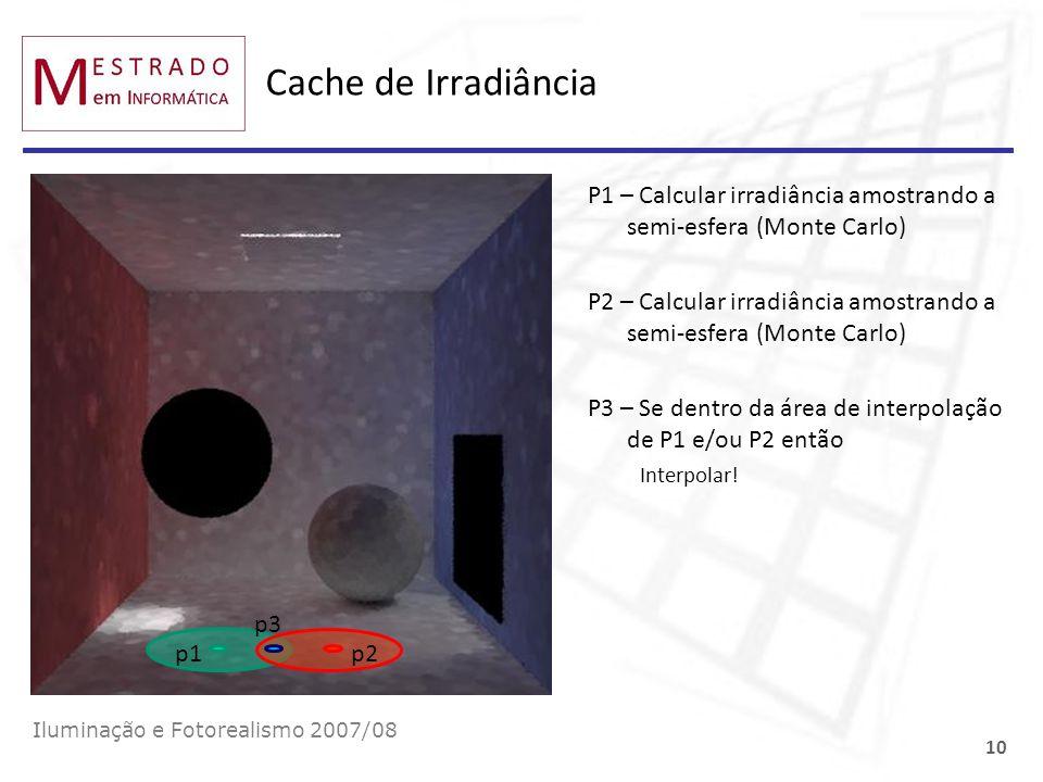 Cache de Irradiância P1 – Calcular irradiância amostrando a semi-esfera (Monte Carlo) P2 – Calcular irradiância amostrando a semi-esfera (Monte Carlo)