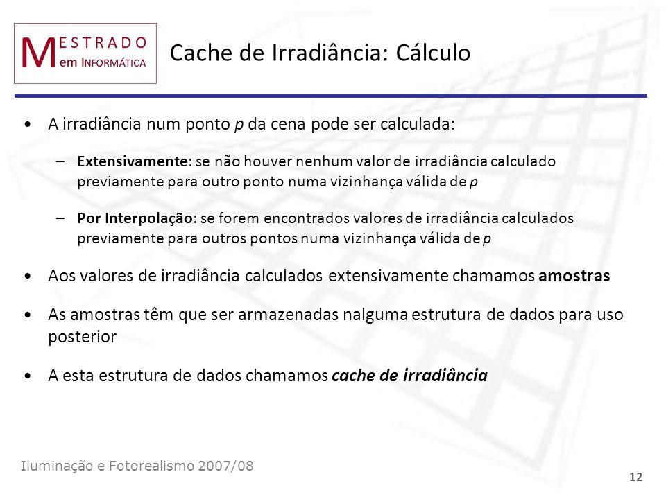 Cache de Irradiância: Cálculo A irradiância num ponto p da cena pode ser calculada: –Extensivamente: se não houver nenhum valor de irradiância calcula