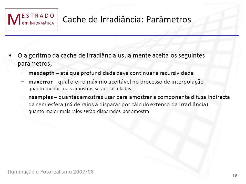 Cache de Irradiância: Parâmetros O algoritmo da cache de irradiância usualmente aceita os seguintes parâmetros; –maxdepth – até que profundidade deve