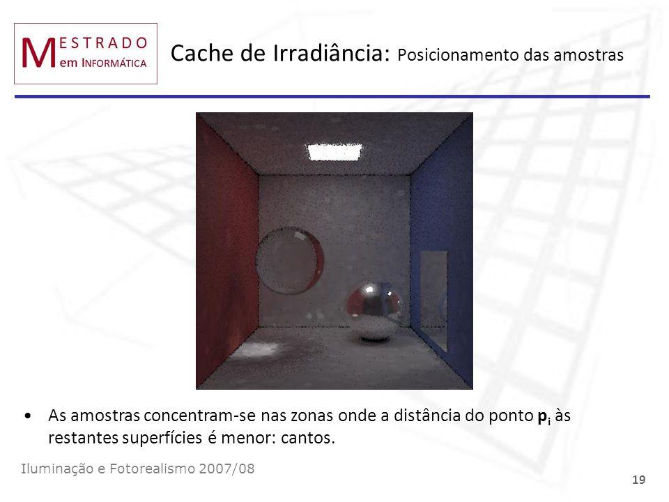 Cache de Irradiância: Posicionamento das amostras Iluminação e Fotorealismo 2007/08 19 As amostras concentram-se nas zonas onde a distância do ponto p