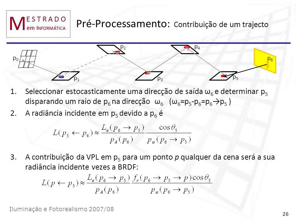 Pré-Processamento: Contribuição de um trajecto Iluminação e Fotorealismo 2007/08 26 p0p0 p1p1 p3p3 p5p5 p6p6 1.Seleccionar estocasticamente uma direcç