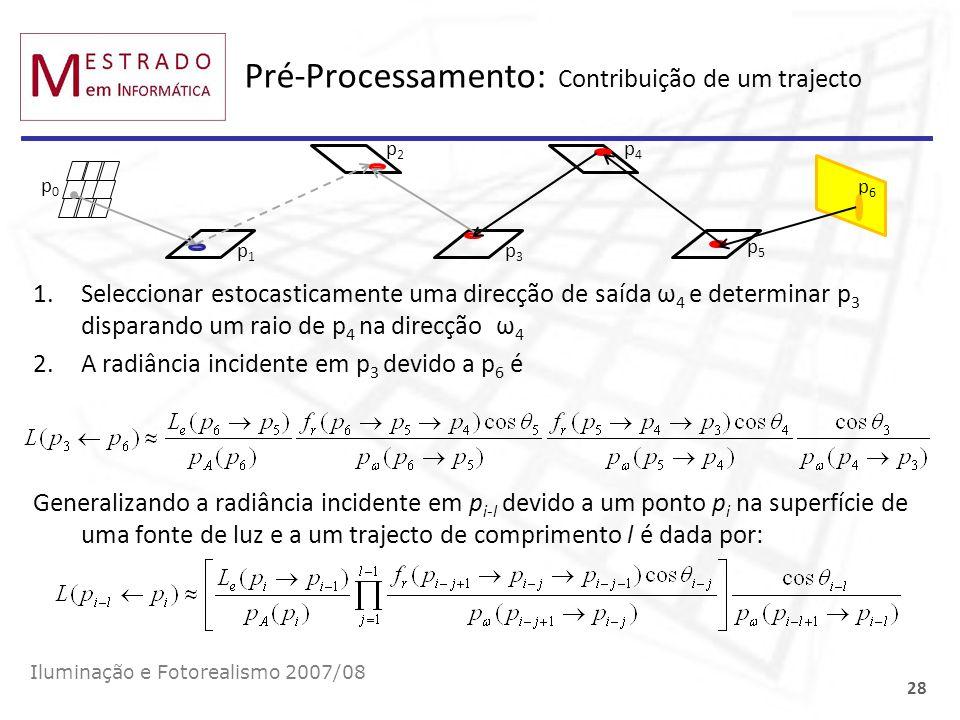 Pré-Processamento: Contribuição de um trajecto Iluminação e Fotorealismo 2007/08 28 p0p0 p1p1 p3p3 p5p5 p6p6 1.Seleccionar estocasticamente uma direcç