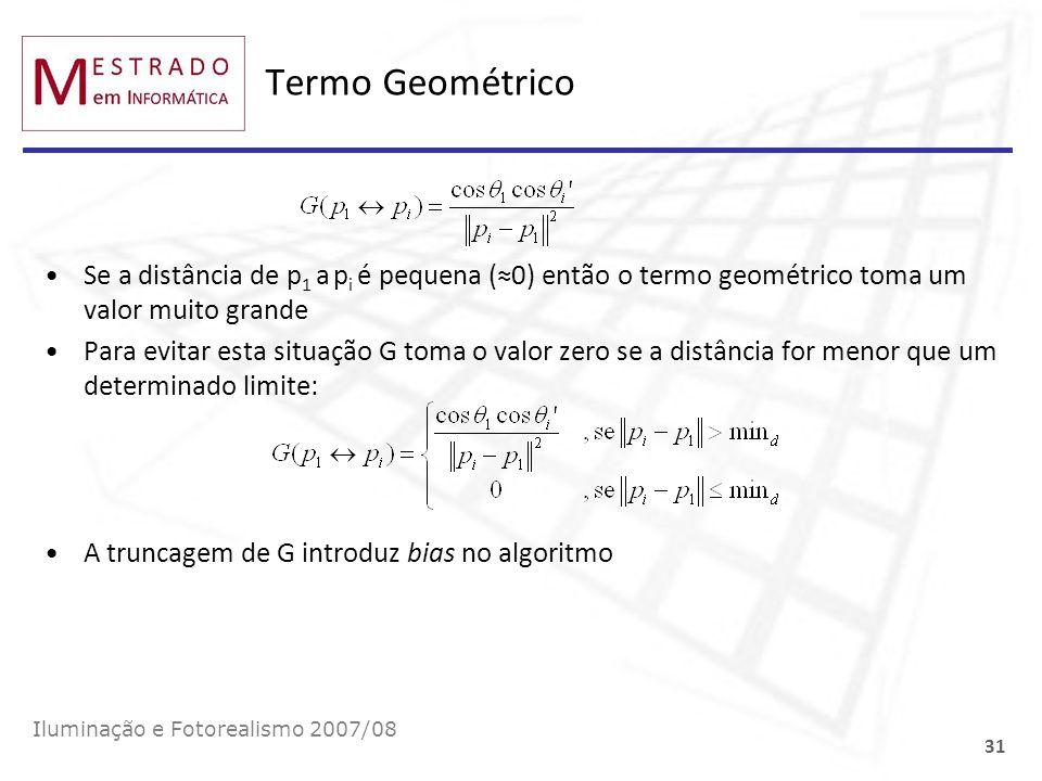 Termo Geométrico Iluminação e Fotorealismo 2007/08 31 Se a distância de p 1 a p i é pequena (0) então o termo geométrico toma um valor muito grande Pa