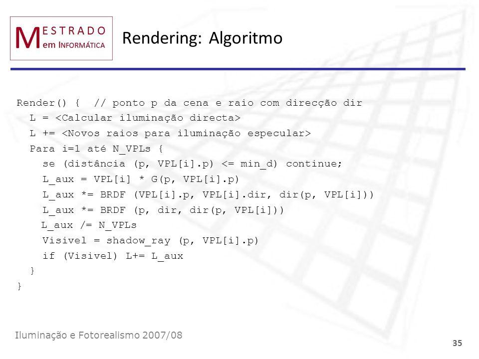 Rendering: Algoritmo Render() { // ponto p da cena e raio com direcção dir L = L += Para i=1 até N_VPLs { se (distância (p, VPL[i].p) <= min_d) contin
