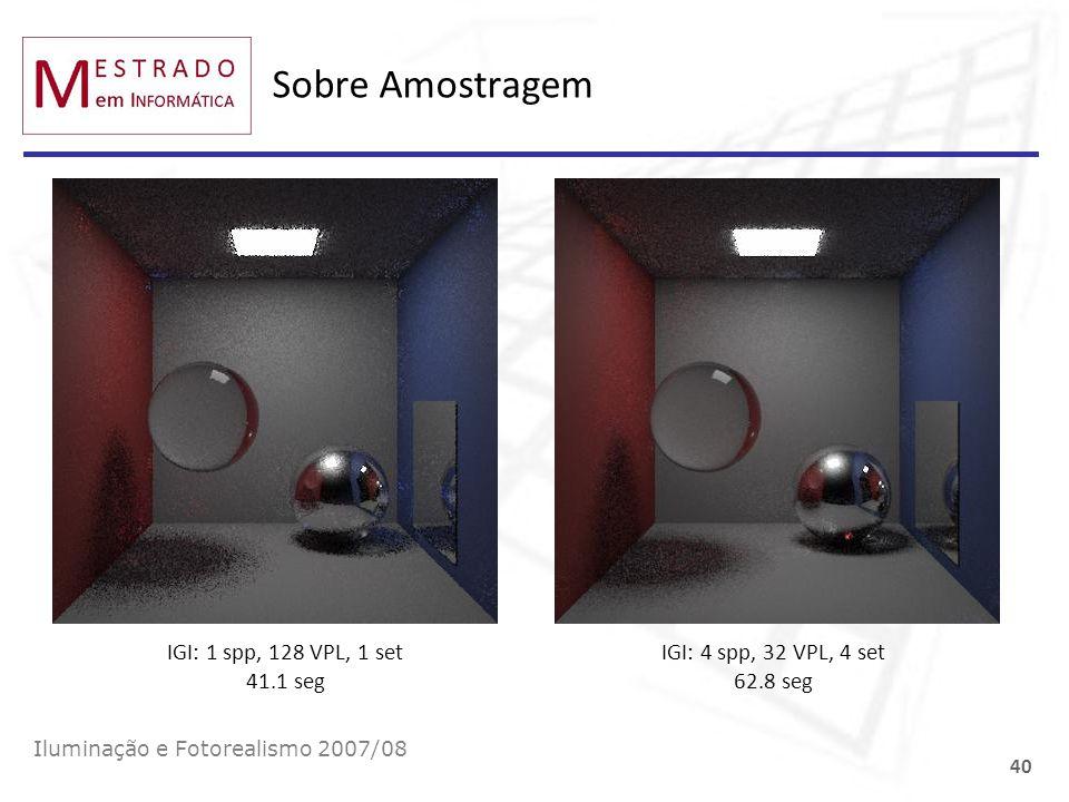 Sobre Amostragem Iluminação e Fotorealismo 2007/08 40 IGI: 1 spp, 128 VPL, 1 set 41.1 seg IGI: 4 spp, 32 VPL, 4 set 62.8 seg
