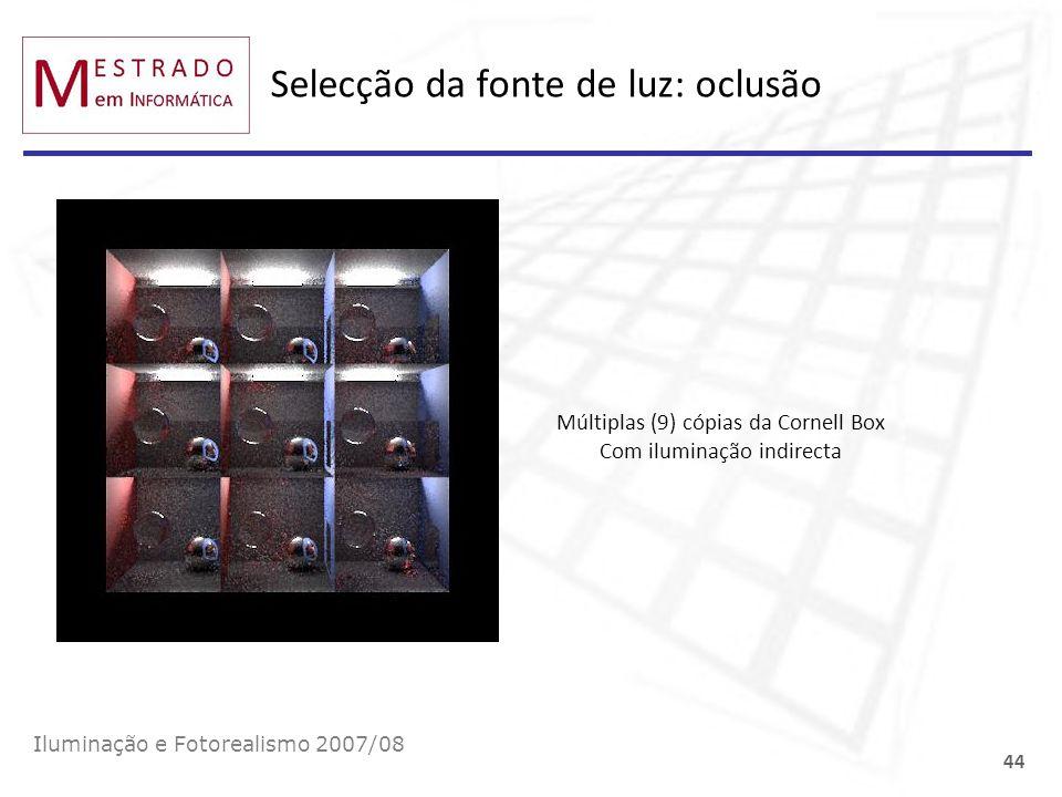 Selecção da fonte de luz: oclusão Iluminação e Fotorealismo 2007/08 44 Múltiplas (9) cópias da Cornell Box Com iluminação indirecta