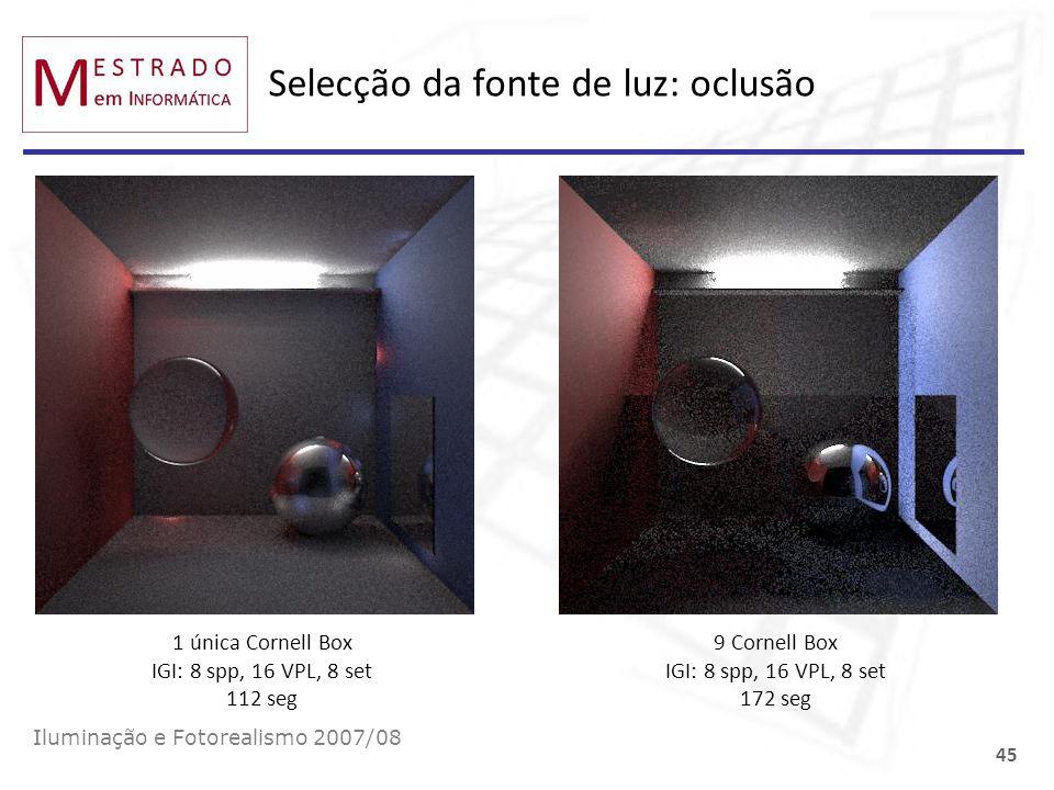 Selecção da fonte de luz: oclusão Iluminação e Fotorealismo 2007/08 45 1 única Cornell Box IGI: 8 spp, 16 VPL, 8 set 112 seg 9 Cornell Box IGI: 8 spp,