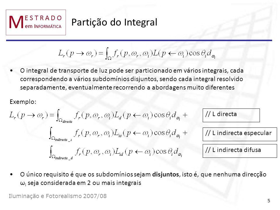 Pré-Processamento: Contribuição de um trajecto Iluminação e Fotorealismo 2007/08 26 p0p0 p1p1 p3p3 p5p5 p6p6 1.Seleccionar estocasticamente uma direcção de saída ω 6 e determinar p 5 disparando um raio de p 6 na direcção ω 6 (ω 6 =p 5 -p 6 =p 6 p 5 ) 2.A radiância incidente em p 5 devido a p 6 é 3.A contribuição da VPL em p 5 para um ponto p qualquer da cena será a sua radiância incidente vezes a BRDF: p2p2 p4p4