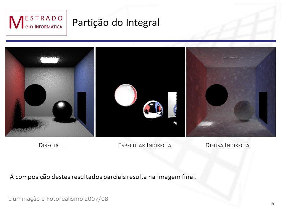 Partição do Integral Iluminação e Fotorealismo 2007/08 6 A composição destes resultados parciais resulta na imagem final. D IRECTA E SPECULAR I NDIREC