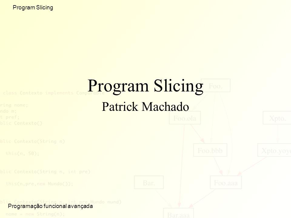 Programação funcional avançada Program Slicing Patrick Machado