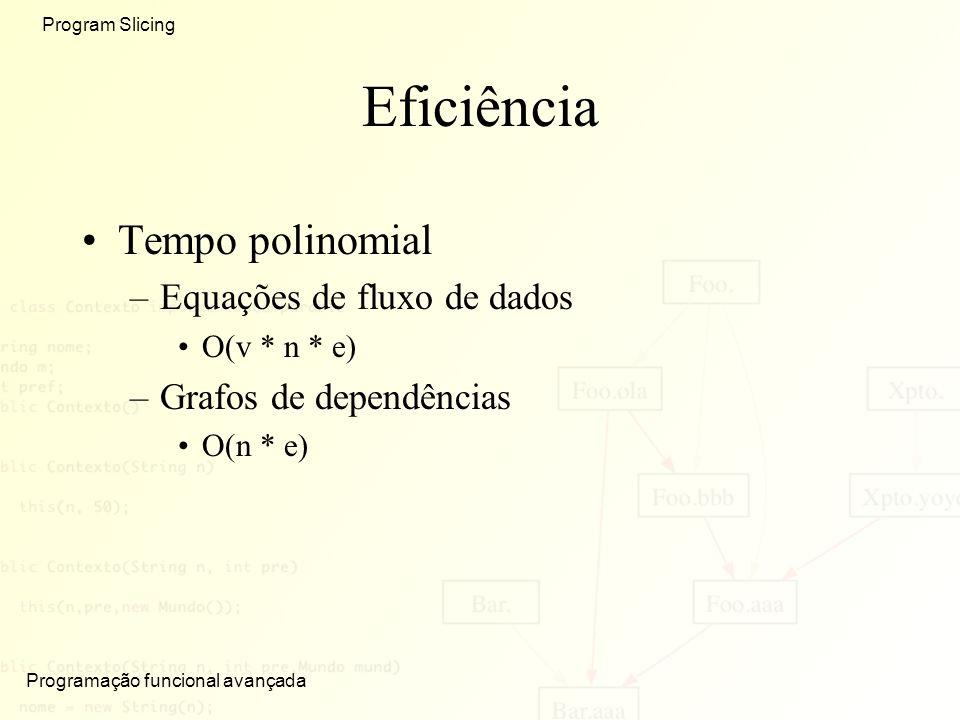 Programação funcional avançada Program Slicing Eficiência Tempo polinomial –Equações de fluxo de dados O(v * n * e) –Grafos de dependências O(n * e)