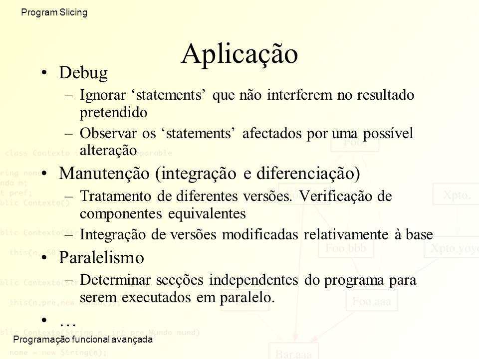 Programação funcional avançada Program Slicing Aplicação Debug –Ignorar statements que não interferem no resultado pretendido –Observar os statements afectados por uma possível alteração Manutenção (integração e diferenciação) –Tratamento de diferentes versões.