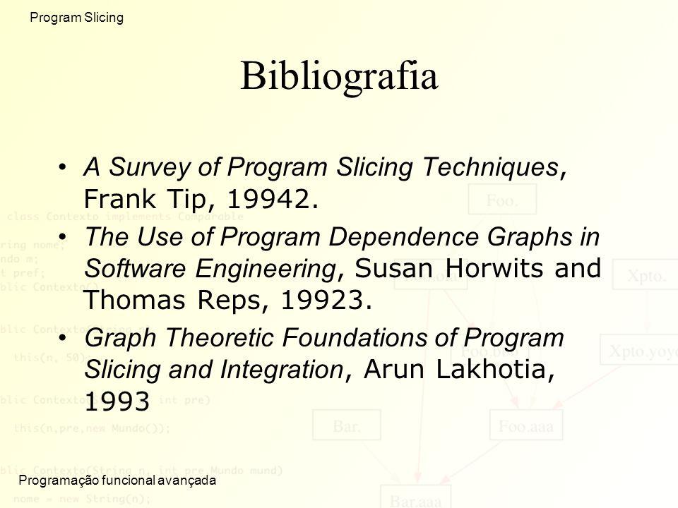 Programação funcional avançada Program Slicing Bibliografia A Survey of Program Slicing Techniques, Frank Tip, 19942. The Use of Program Dependence Gr