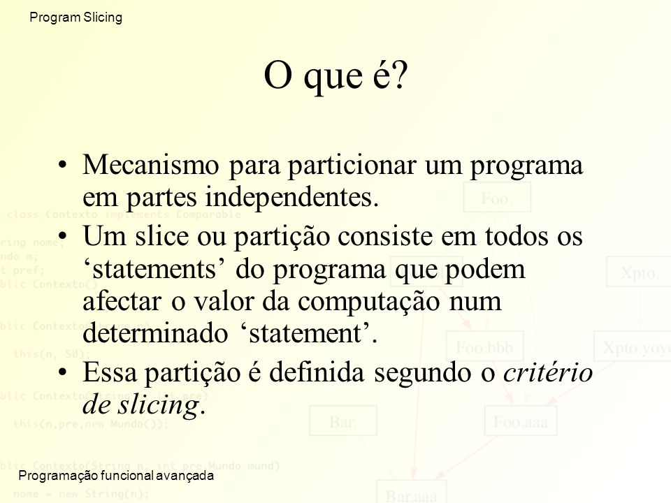 Programação funcional avançada Program Slicing O que é? Mecanismo para particionar um programa em partes independentes. Um slice ou partição consiste