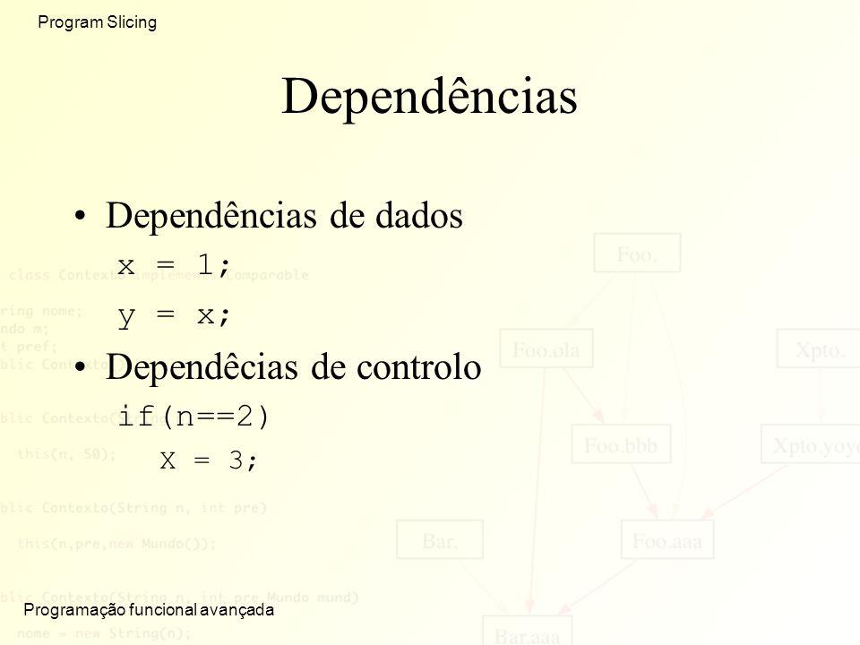 Programação funcional avançada Program Slicing Dependências Dependências de dados x = 1; y = x; Dependêcias de controlo if(n==2) X = 3;