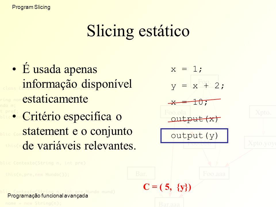 Programação funcional avançada Program Slicing Slicing estático É usada apenas informação disponível estaticamente Critério especifica o statement e o conjunto de variáveis relevantes.