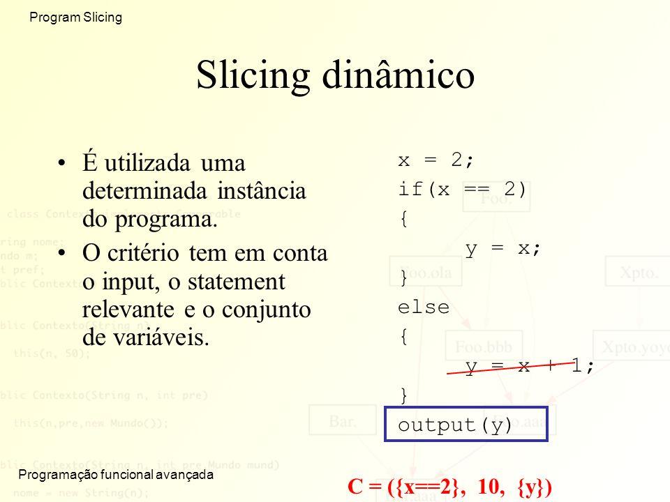 Programação funcional avançada Program Slicing Slicing dinâmico É utilizada uma determinada instância do programa. O critério tem em conta o input, o