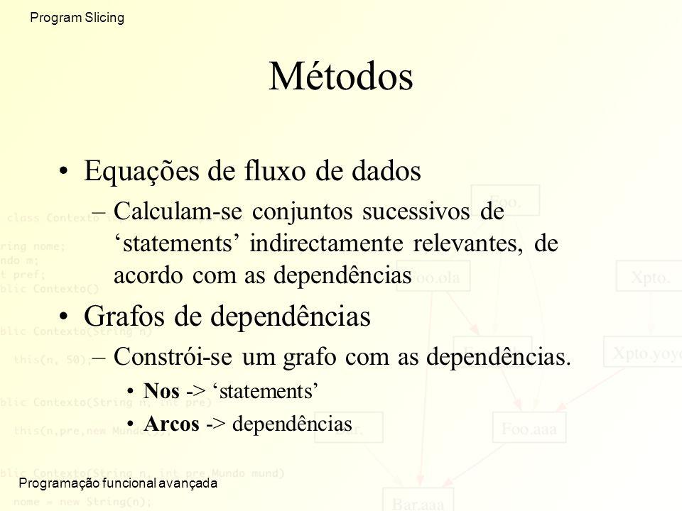 Programação funcional avançada Program Slicing Métodos Equações de fluxo de dados –Calculam-se conjuntos sucessivos de statements indirectamente relevantes, de acordo com as dependências Grafos de dependências –Constrói-se um grafo com as dependências.