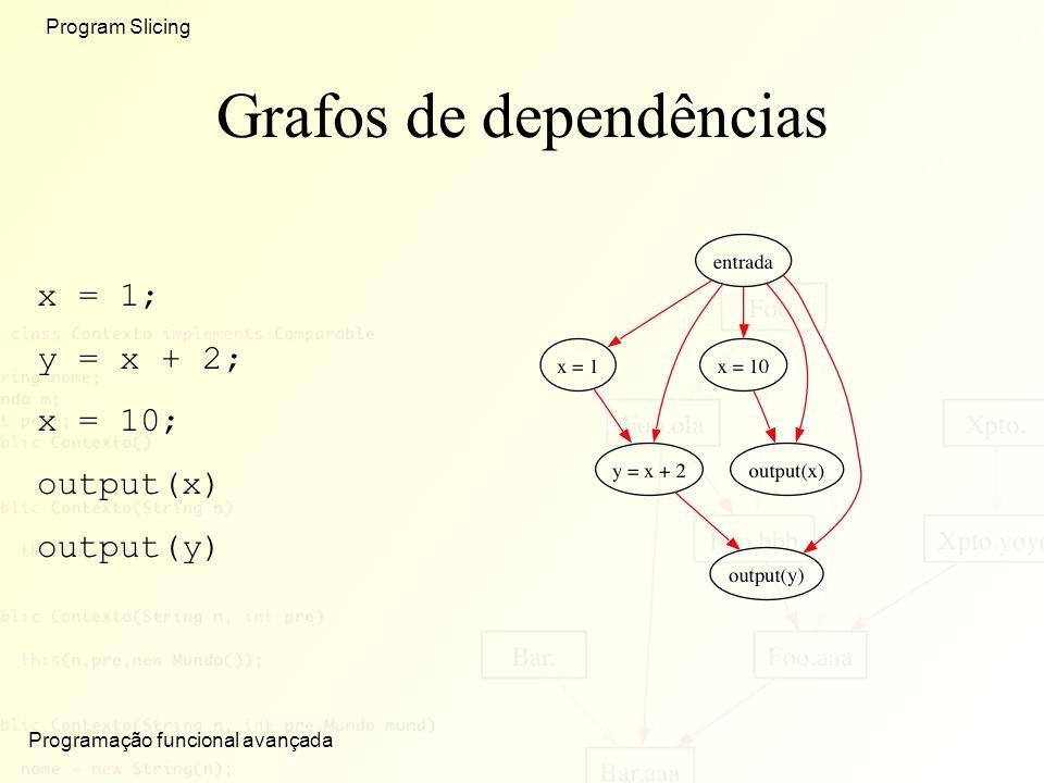 Programação funcional avançada Program Slicing Grafos de dependências x = 1; y = x + 2; x = 10; output(x) output(y)