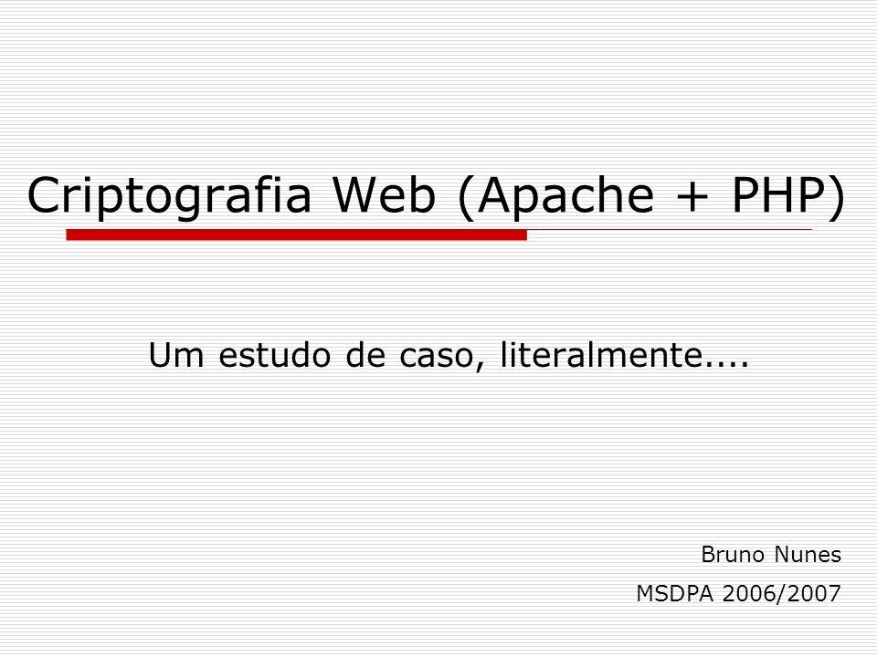 Criptografia Web (Apache + PHP) Um estudo de caso, literalmente.... Bruno Nunes MSDPA 2006/2007