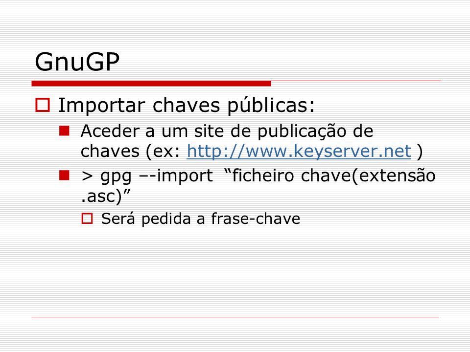 GnuGP Importar chaves públicas: Aceder a um site de publicação de chaves (ex: http://www.keyserver.net )http://www.keyserver.net > gpg –-import fichei