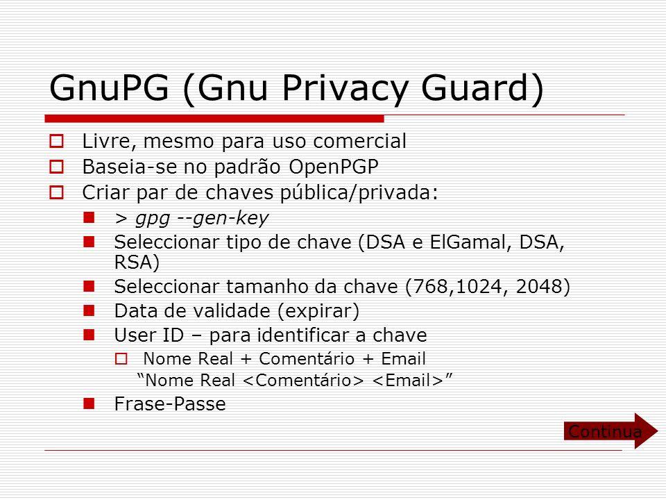 GnuPG (Gnu Privacy Guard) Livre, mesmo para uso comercial Baseia-se no padrão OpenPGP Criar par de chaves pública/privada: > gpg --gen-key Seleccionar