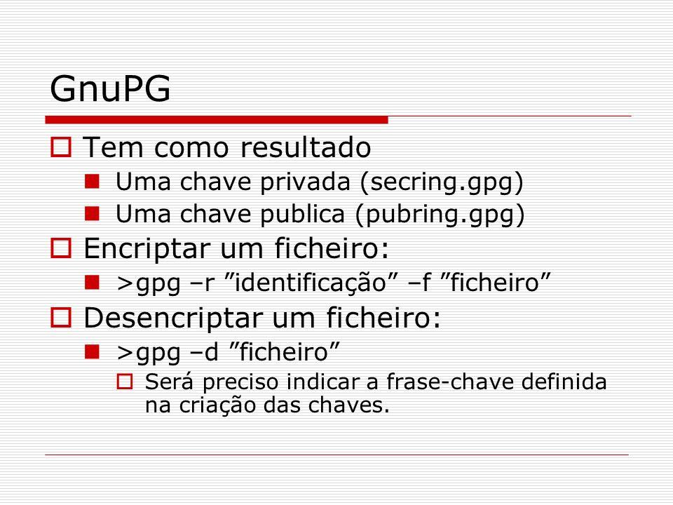 GnuPG Tem como resultado Uma chave privada (secring.gpg) Uma chave publica (pubring.gpg) Encriptar um ficheiro: >gpg –r identificação –f ficheiro Dese