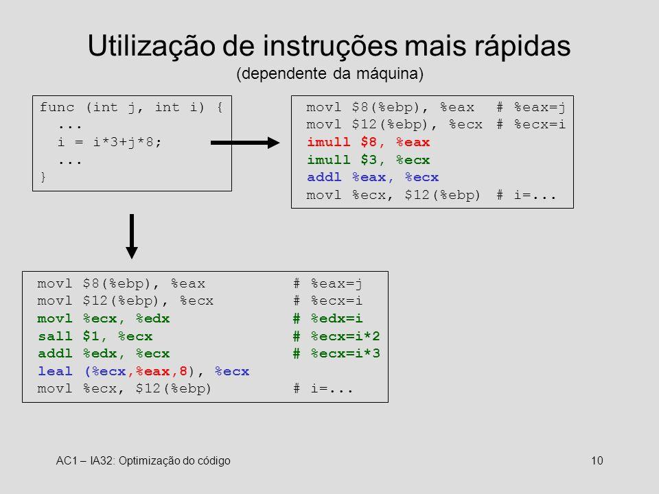 AC1 – IA32: Optimização do código10 Utilização de instruções mais rápidas (dependente da máquina) func (int j, int i) {...