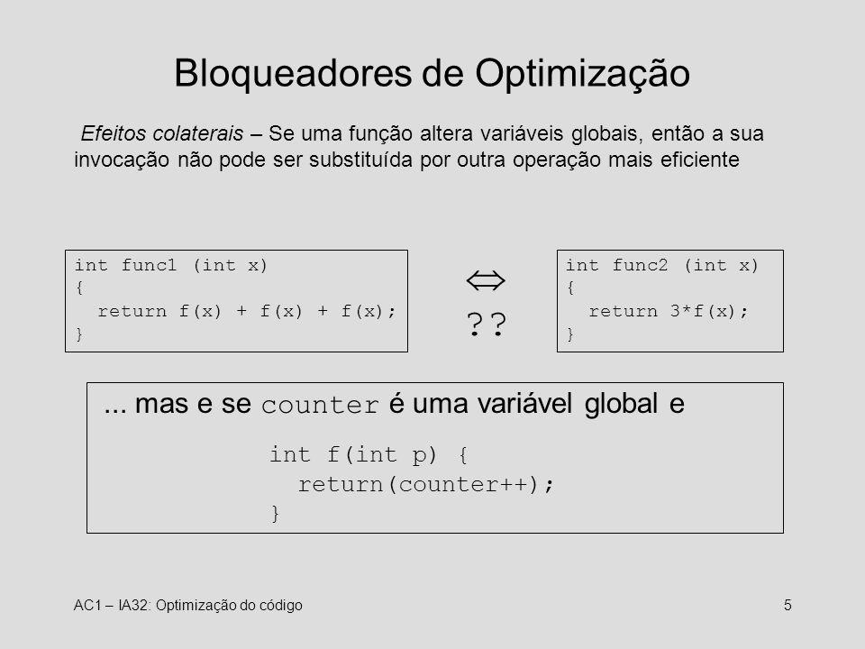 AC1 – IA32: Optimização do código5 Bloqueadores de Optimização Efeitos colaterais – Se uma função altera variáveis globais, então a sua invocação não pode ser substituída por outra operação mais eficiente int func1 (int x) { return f(x) + f(x) + f(x); } int func2 (int x) { return 3*f(x); } ??...