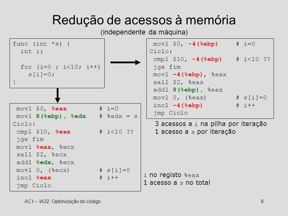 AC1 – IA32: Optimização do código8 Redução de acessos à memória (independente da máquina) func (int *s) { int i; for (i=0 ; i<10; i++) s[i]=0; } movl $0, -4(%ebp)# i=0 Ciclo: cmpl $10, -4(%ebp)# i<10 ?.