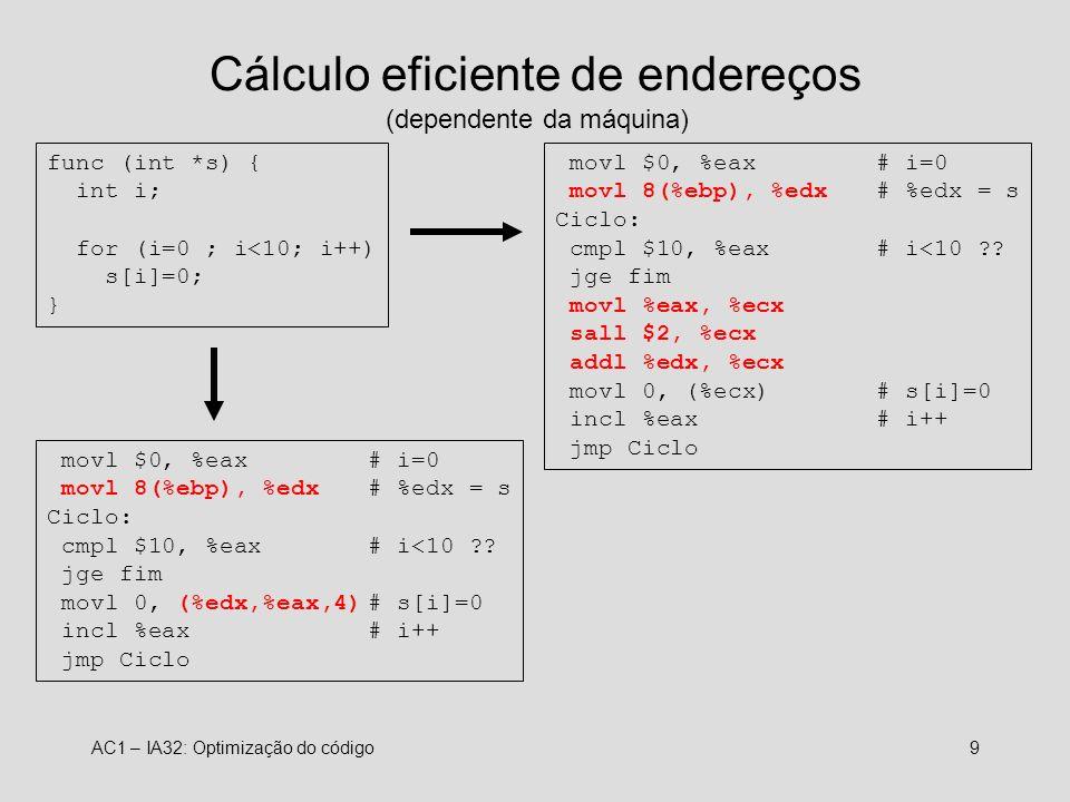 AC1 – IA32: Optimização do código9 Cálculo eficiente de endereços (dependente da máquina) func (int *s) { int i; for (i=0 ; i<10; i++) s[i]=0; } movl $0, %eax# i=0 movl 8(%ebp), %edx # %edx = s Ciclo: cmpl $10, %eax# i<10 ?.