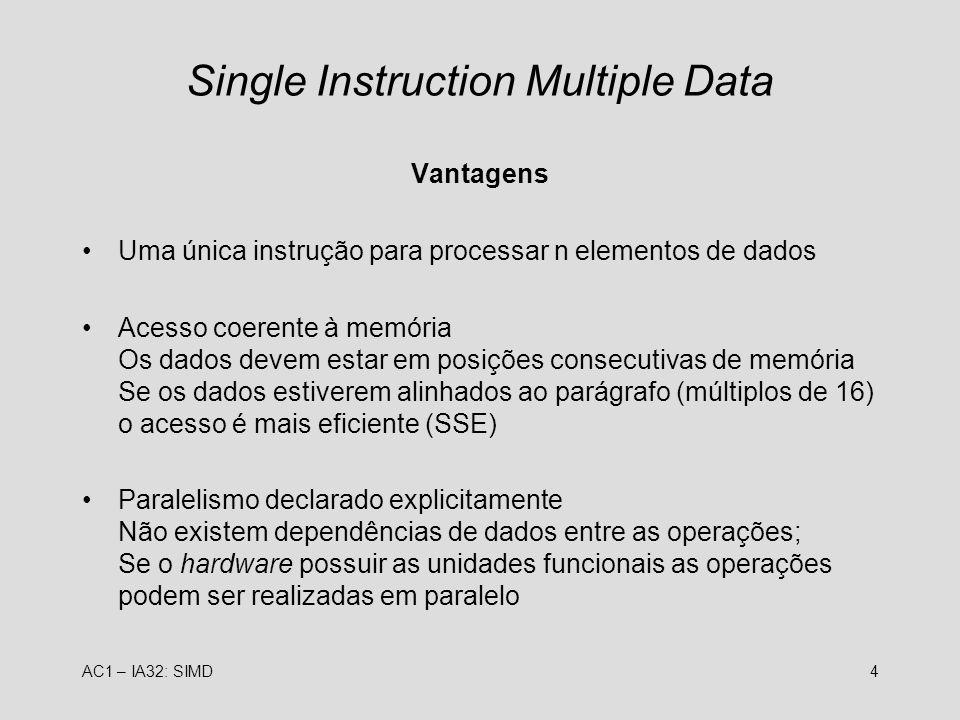 AC1 – IA32: SIMD4 Single Instruction Multiple Data Vantagens Uma única instrução para processar n elementos de dados Acesso coerente à memória Os dado
