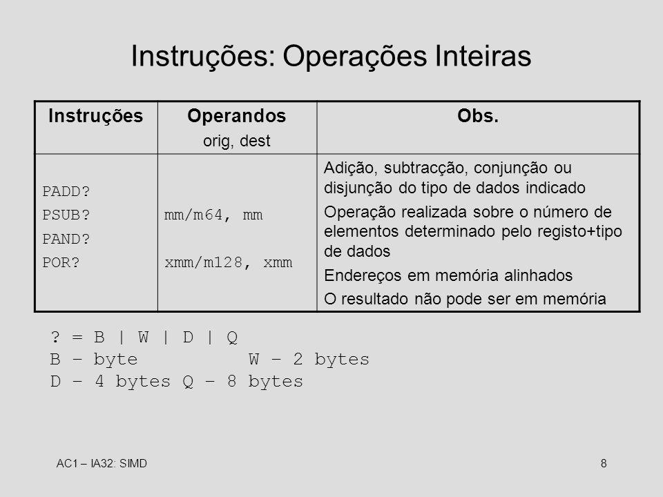 AC1 – IA32: SIMD8 Instruções: Operações Inteiras InstruçõesOperandos orig, dest Obs. PADD? PSUB? PAND? POR? mm/m64, mm xmm/m128, xmm Adição, subtracçã