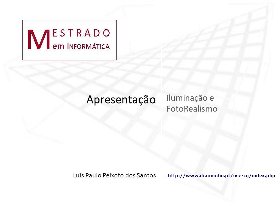 http://www.di.uminho.pt/uce-cg/index.php Iluminação e FotoRealismo Apresentação Luís Paulo Peixoto dos Santos