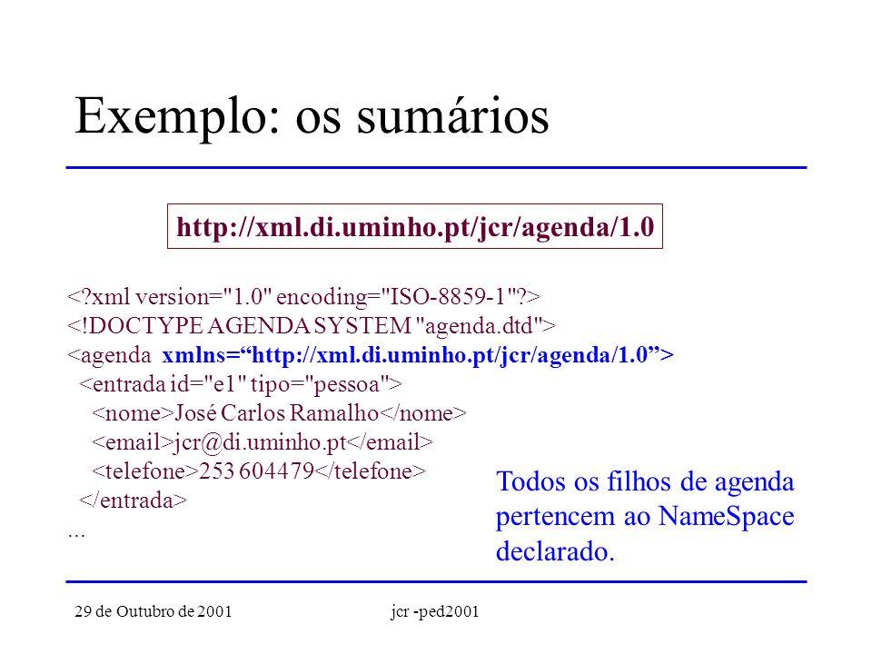 29 de Outubro de 2001jcr -ped2001 Exemplo: os sumários http://xml.di.uminho.pt/jcr/agenda/1.0 José Carlos Ramalho jcr@di.uminho.pt 253 604479...