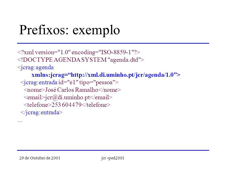 29 de Outubro de 2001jcr -ped2001 DTDs e NameSpaces Os DTDs não possuem suporte para NameSpaces Para termos validação com DTDs é preciso: –declarar no DTD o atributo xmlns –declarar todos os elementos prefixados Os NameSpaces são suportados nos XML Schemas
