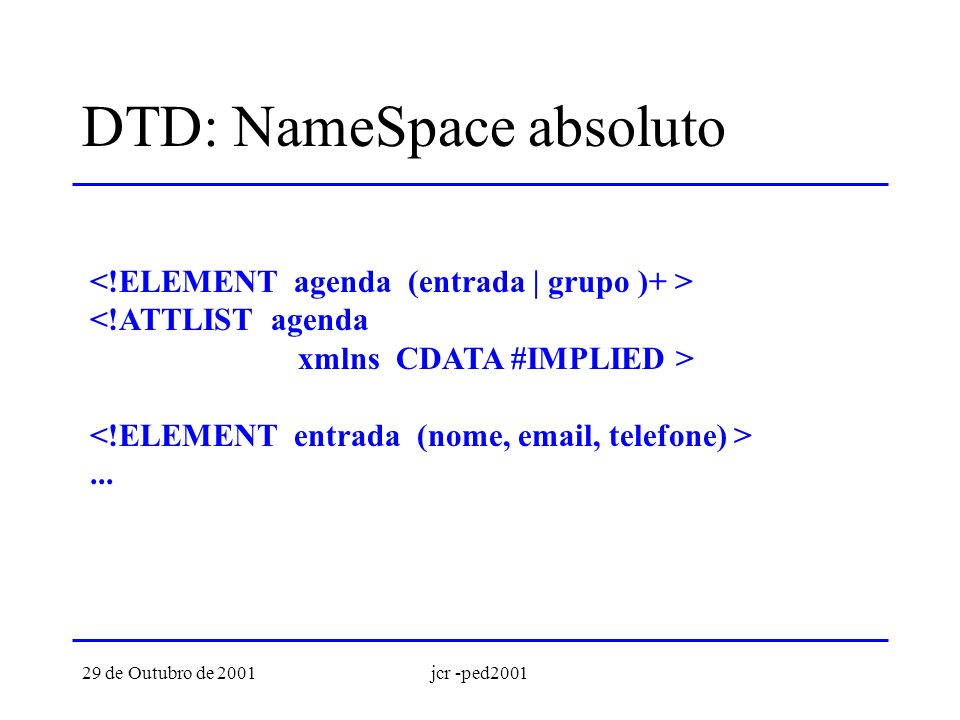 29 de Outubro de 2001jcr -ped2001 DTD: NameSpace absoluto <!ATTLIST agenda xmlns CDATA #IMPLIED >...