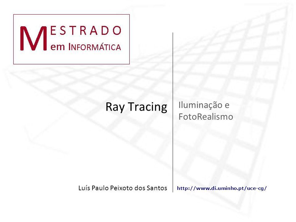 http://www.di.uminho.pt/uce-cg/ Iluminação e FotoRealismo Ray Tracing Luís Paulo Peixoto dos Santos