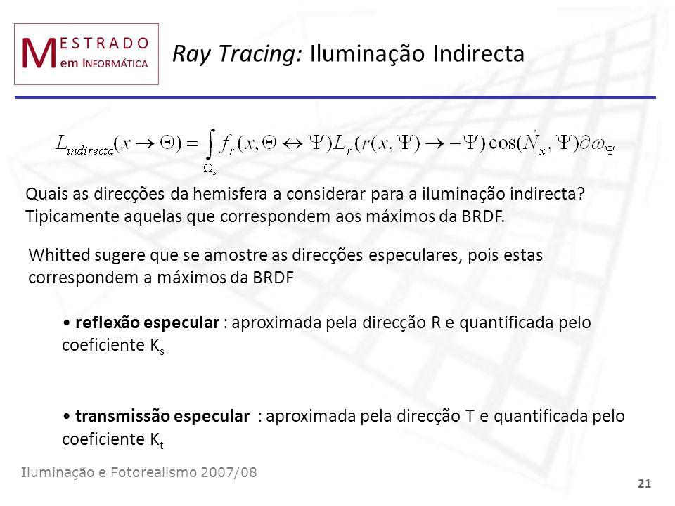 Ray Tracing: Iluminação Indirecta Iluminação e Fotorealismo 2007/08 21 Quais as direcções da hemisfera a considerar para a iluminação indirecta? Tipic