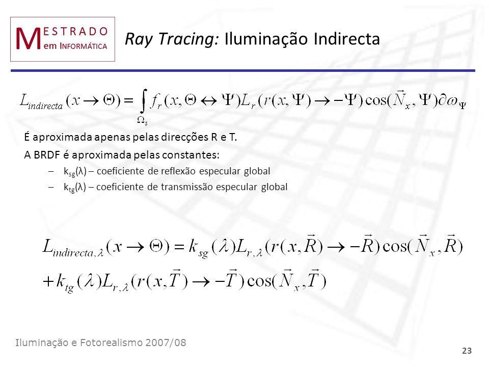 Ray Tracing: Iluminação Indirecta Iluminação e Fotorealismo 2007/08 23 É aproximada apenas pelas direcções R e T. A BRDF é aproximada pelas constantes