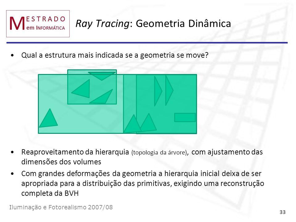 Ray Tracing: Geometria Dinâmica Qual a estrutura mais indicada se a geometria se move? Iluminação e Fotorealismo 2007/08 33 Reaproveitamento da hierar