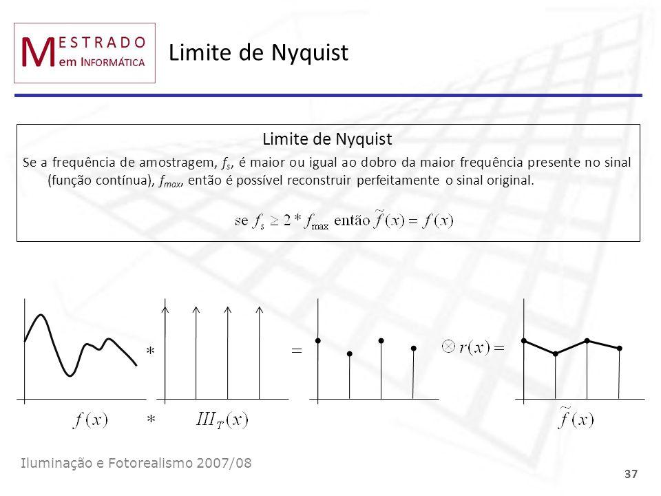Limite de Nyquist Iluminação e Fotorealismo 2007/08 37 Limite de Nyquist Se a frequência de amostragem, f s, é maior ou igual ao dobro da maior frequê