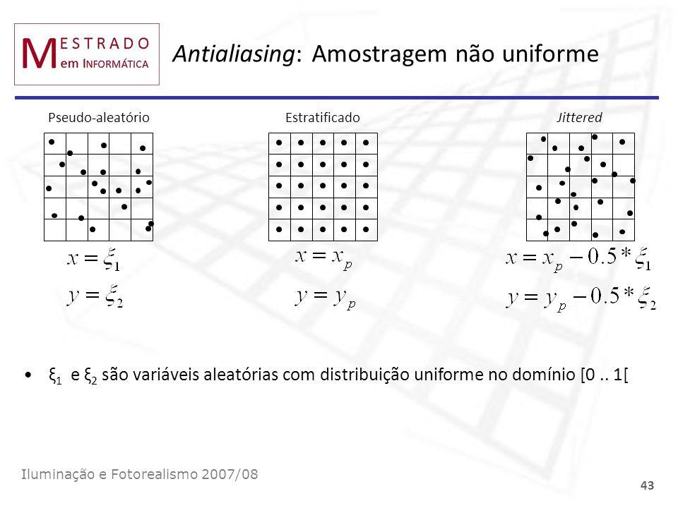 Antialiasing: Amostragem não uniforme Iluminação e Fotorealismo 2007/08 43 Pseudo-aleatório EstratificadoJittered ξ 1 e ξ 2 são variáveis aleatórias c
