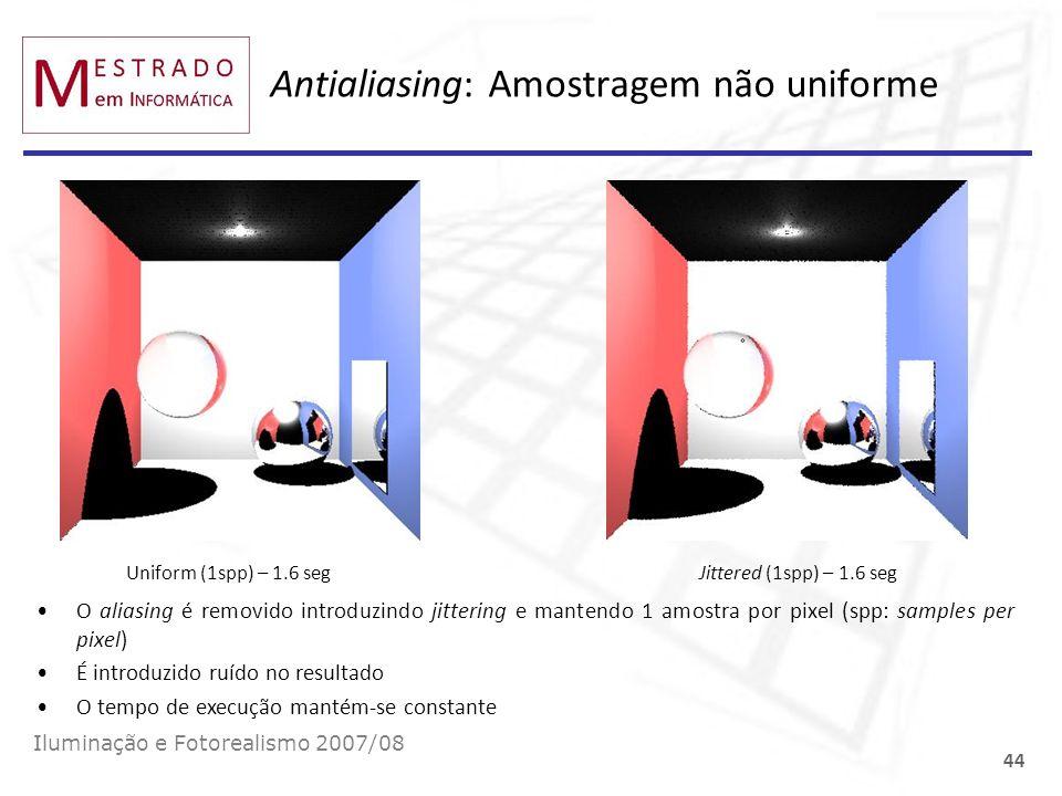 Antialiasing: Amostragem não uniforme Iluminação e Fotorealismo 2007/08 44 Uniform (1spp) – 1.6 seg Jittered (1spp) – 1.6 seg O aliasing é removido in