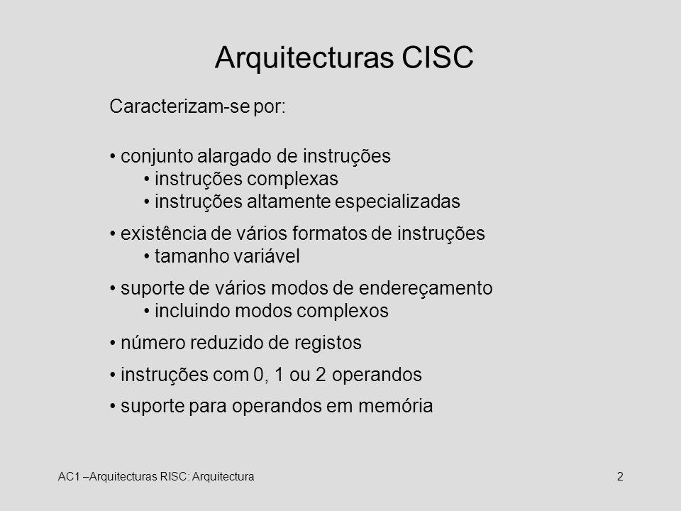 AC1 –Arquitecturas RISC: Arquitectura2 Arquitecturas CISC Caracterizam-se por: conjunto alargado de instruções instruções complexas instruções altamen