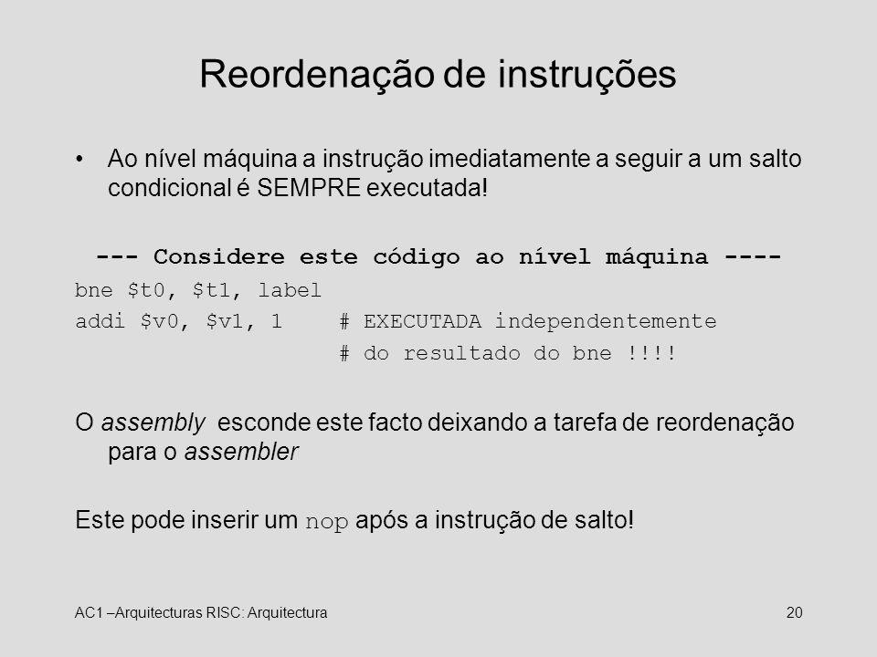 AC1 –Arquitecturas RISC: Arquitectura20 Reordenação de instruções Ao nível máquina a instrução imediatamente a seguir a um salto condicional é SEMPRE