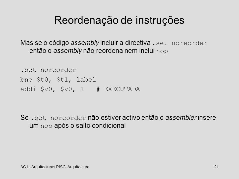 AC1 –Arquitecturas RISC: Arquitectura21 Reordenação de instruções Mas se o código assembly incluir a directiva.set noreorder então o assembly não reor